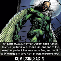 Alive, Batman, and Disney: On Earth-90214, Norman Osborn hired Adrian  Toomes (Vulture) to hunt and kill, and one of the  many people he killed was uncle Ben, and he did  so by eating him alive right in front of Peter's eyes.  COMICSINCFACTS WTF😱!! Please Turn On Your Post Notifications For My Account😜👍! - - - - - - - - - - - - - - - - - - - - - - - - Batman Superman DCEU DCComics DeadPool DCUniverse Marvel Flash MarvelComics MCU MarvelUniverse Netflix DeathStroke JusticeLeague StarWars Spiderman Ironman Batman Logan TheJoker Like4Like L4L WonderWoman DoctorStrange Flash JusticeLeague WonderWoman Hulk Disney CW DarthVader Tonystark Wolverine