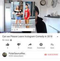 Doe, Instagram, and Memes: ON  ei  Touch My Coconuts  Can we Please Leave Instagram Comedy in 2018 -  No viewsa  Share  Download  Save  PolarSaurusRex  203K subscribers  SUBSCRIBE Kinda quirky doe link in my bio or type in my channel: PolarSaurusRex if you wanna watch. Thanks for your time and support