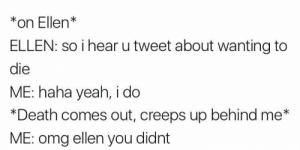 Omg, Yeah, and Death: *on Ellenk  ELLEN: so i hear u tweet about wanting to  die  ME: haha yeah, i do  *Death comes out, creeps up behind me*  ME: omg ellen you didnt