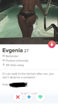 Sex, Purdue, and Sandwich: ON  Evgenia 27  Bartender  Purdue University  49 miles away  If I can walk to the kitchen after sex, you  don't deserve a sandwich  Insta My Type of Gal