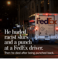 I just found One Punch Man in real life: ON  Express  fedex.com  le hurled  racist slurs  and a punch  at a FedEx driver,  Then he died after being punched back.  The World On Time  (iStock) I just found One Punch Man in real life