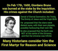 Adam Tilford  AAoA Nation: On Feb 17th, 1600, Giordano Bruno  was burned at the stake by the Inquisition.  His crimes against the Church included:  Denial of Eternal Damnation, the Trinity,  The Divinty of Jesus and the Virgin Birth  He proposed that the stars were  distant suns, with their own planets,  possibly harbouring their own life.  He also proposed that the Earth was  NOT at the centre of the Universe,  and that the Universe was Infinite  SteveHardieMemes  Many Historians consider him the  First Martyr for Reason and Science Adam Tilford  AAoA Nation