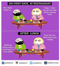Be Like, Food, and Meme: ON FIRST DATE, AT RESTAURANT  Hey dear,  there is...  Stop it. One  should not talk  while having  food  AFTER LUNCH  Now tell me,  what were you  saying  Nothing.  There was a  cockroach in  your plate  @DESIFUN ig @DESIFUN  DESIFUN.COMM Twitter: BLB247 Snapchat : BELIKEBRO.COM belikebro sarcasm meme Follow @be.like.bro