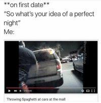 "@sonny5ideup is always right: on first date  ""So what's your idea of a perfect  night""  Me  Throwing Spaghetti at cars at the mall @sonny5ideup is always right"
