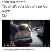 "splash: **on first date**  ""So what's your idea of a perfect  night""  Me:  刚申013 / 026  0:13/0:26  Throwing Spaghetti at cars at the mall splash"