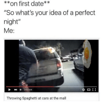 """Cars, Date, and Spaghetti: **on first date**  """"So what's your idea of a perfect  night""""  Me:  013/026  Throwing Spaghetti at cars at the mall @sonny5ideup perfect"""