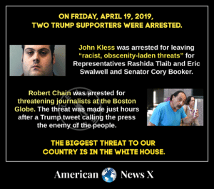 "Friday, Memes, and News: ON FRIDAY, APRIL 19, 2019,  TWO TRUMP SUPPORTERS WERE ARRESTED.  John Kless was arrested for leaving  ""racist, obscenity-laden threats"" foir  Representatives Rashida Tlaib and Eric  Swalwell and Senator Cory Booker.  Robert Chain was arrested for  threatening journalists at the Boston  Globe. The threat was made just hours  after a Trump tweet calling the press  the enemy of the people.  THE BIGGEST THREAT TO OUR  COUNTRY IS IN THE WHITE HOUSE  American News X"