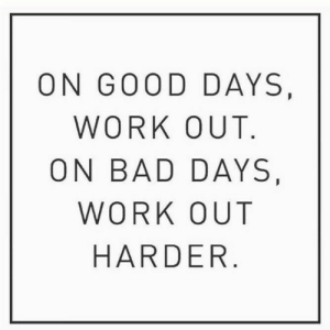 Bad, Work, and Good: ON GOOD DAYS  WORK OUT  ON BAD DAYS  WORK OUT  HARDER