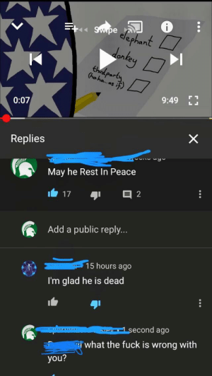 Party, Fuck, and Peace: on  ha party  0:07  Replies  May he Rest In Peace  17  2  ור  Add a public reply.  15 hours ago  I'm glad he is dead  econd ago  what the fuck is wrong with  you? How could someone say such a thing.