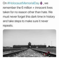 Memes, Taken, and History: On #HolocaustMemorialDay . we  remember the 6 million innocent lives  taken for no reason other than hate. We  must never forget this dark time in history  and take steps to make sure it never  repeats. HolocaustMemorialDay