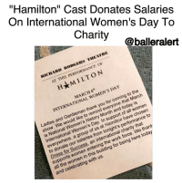 """""""Hamilton"""" Cast Donates Salaries On International Women's Day To Charity -blogged by @BenitaShae ⠀⠀⠀⠀⠀⠀⠀⠀⠀ ⠀⠀⠀⠀⠀⠀⠀⠀⠀ In honor of National Women's History Month and International Women's Day on Wednesday, cast members of the hit Broadway musical, Hamilton, donated their salaries from the evening performance to Dress for Success, a global nonprofit organization that provides professional attire for low-income women to help support their job-search and interview process, according to the Hollywood Reporter. ⠀⠀⠀⠀⠀⠀⠀⠀⠀ ⠀⠀⠀⠀⠀⠀⠀⠀⠀ The audience of the Richard Rodgers Theatre in NYC were informed of the donation with a program insert, which was also tweeted by Javier Munoz. """"We thank all the women in this building for being here today and celebrating with us,"""" read the announcement. ⠀⠀⠀⠀⠀⠀⠀⠀⠀ ⠀⠀⠀⠀⠀⠀⠀⠀⠀ The gesture comes from performers who are said to be among Broadway's best-paid. The minimum weekly salary for Broadway performers is $1,900, and lead actors receive a $500 raise for a Tony nomination. Hamilton won 11 Tony Awards in 2016.: On International Women's Day To  """"Hamilton"""" Cast Donates Salaries  Charity  @balleralert  IICIIARD RODGERS THEATRE  AT THIS PERFORMANCE OF  H★M I LTON  MARCH 8th  INTERNATIONAL WOMEN'S DAY  ONAL  Ladies and Gentlemen thank you for coming to the  to arch  entlera to ren/ Mom nort oave cho2to  show. We would like to remind everyone that March  suld n High. In sUpilton nforma  is National Women's History Month and today is  International Women's Day. In support of all women  Day  everywhere, a group of us at Hamilton have chosen  to donate our salaries from tonight's performance to  Dress for Success, an international charity that  supports women entering the work force. We thank  all the women in this building for being here today  and celebrating with us. """"Hamilton"""" Cast Donates Salaries On International Women's Day To Charity -blogged by @BenitaShae ⠀⠀⠀⠀⠀⠀⠀⠀⠀ ⠀⠀⠀⠀⠀⠀⠀⠀⠀ In honor of National Women's History Month and International Women's Day """