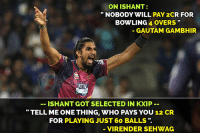 "Ken, Memes, and Bowling: ON ISHANT:  ""NOBODY WILL PAY 2CR FOR  BOWLING 4 OVERS""  GAUTAM GAMBHIR  KEN  -ISHANT GOT SELECTED IN KXIP -  ""TELL ME ONE THING, WHO PAYS YOU 12 CR  FOR PLAYING JUST 60 BALLS"".  VIRENDER SEHWAG"