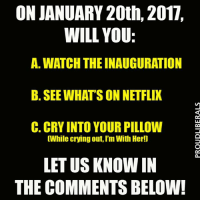 Me? I'll probably be going back and forth between B & C!!  Please LIKE Proud Liberals for all your political news!!!: ON JANUARY 20th, 2017.  WILL YOU:  A. WATCH THE INAUGURATION  B. SEE WHATS ON NETFLIX  C. CRY INTO YOUR PILLOW  While crying out, I'm With Her!]  LET US KNOWN IN  THE COMMENTS BELOW! Me? I'll probably be going back and forth between B & C!!  Please LIKE Proud Liberals for all your political news!!!