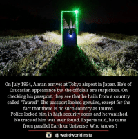 "Memes, 🤖, and Tokyo: On July 1954, A man arrives at Tokyo airport in Japan. He's of  Caucasian appearance but the officials are suspicious. On  checking his passport, they see that he hails from a country  called ""Taured"". The passport looked genuine, except for the  fact that there is no such country as Taured.  Police locked him in high security room and he vanished.  No trace of him was ever found. Experts said, he came  from parallel Earth or Universe. Who knows?  G (a weirdworldinsta"