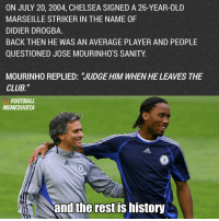 "and the rest is history😎 • Happy B-day to the king himself Drogba 👑: ON JULY 20, 2004, CHELSEA SIGNED A 26-YEAR-OLD  MARSEILLE STRIKER IN THE NAME 0F  DIDIER DROGBA  BACK THEN HE WAS AN AVERAGE PLAYER AND PEOPLE  QUESTIONED JOSE MOURINHO'S SANITY  MOURINHO REPLIED: 'JUDGE HIM WHEN HE LEAVES THE  CLUB.""  FOOTBALL  MEMESINSTA  and the rest IS history and the rest is history😎 • Happy B-day to the king himself Drogba 👑"