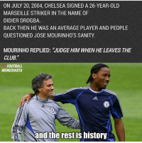 "Happy Birthday Drogba 😍👏🏻: ON JULY 20, 2004, CHELSEA SIGNED A 26-YEAR-OLD  MARSEILLE STRIKER IN THE NAME 0F  DIDIER DROGBA.  BACK THEN HE WAS AN AVERAGE PLAYER AND PEOPLE  QUESTIONED JOSE MOURINHO'S SANITY.  MOURINHO REPLIED: JUDGE HIM WHENHE LEAVES THE  CLUB.""  FOOTBALL  MEMESINSTA  and the rest IS MIStory Happy Birthday Drogba 😍👏🏻"