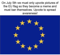 "Meme, Memes, and Pictures: On July 5th we must only upvote pictures of  the EU flag so they become a meme and  must ban themselves. Upvote to spread  awareness! <p>Ban the EU via /r/memes <a href=""https://ift.tt/2tHshQG"">https://ift.tt/2tHshQG</a></p>"