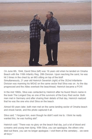 """Two former enemies meet back up decades later.: On June 6th, 1944, David Silva (left) was 19 years old when he landed on Omaha  Beach with the 116th Infantry Reg. 29th Division. Upon reaching the sand, he wa  hit 3 times in the chest by an MG sitting on top of the bluff.  Simultaneously, 21 year old Heinrich Severloh (right) of the 352nd Infanterie-  was  Division was manning his MG42 on the same sector that Silva was on. As the day  progressed and the Allies overtook the beachhead, Heinrich became a POW.  In the mid 1960s, Silva was contacted by Heinrich after he found Silva's name in  the book The Longest Day as one of the survivors of the Easy Red sector. Both  men met in Germany and after sharing their details of that day, Heinrich realized  that he was the one who shot Silva on the beach.  Almost 60 years later, both men met on the same landing sector of Omaha beach  and shook hands, and this photo captured it all  Silva said: """"I forgave him, even though he didn't want me to. I think he really  wanted this, he was hurting alot""""  Heinrich said: """"There was no glory on the beach that day, just a lot of blood and  screams and young men dying. With Silva, you can apologize, the others who  died out there, you can no  all boys.  longer apologize. I visit them at the cemetary....we were Two former enemies meet back up decades later."""