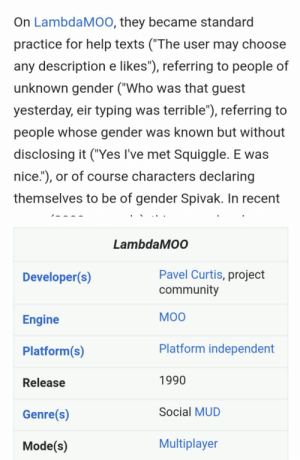 "Community, Tumblr, and Blog: On LambdaMOO, they became standard  practice for help texts (""The user may choose  any description e likes""), referring to people of  unknown gender (""Who was that guest  yesterday, eir typing was terrible""), referring to  people whose gender was known but without  disclosing it (""Yes l've met Squiggle. E was  nice.""), or of course characters declaring  themselves to be of gender Spivak. In recent   LambdaMOO  Developer(s)  Pavel Curtis, project  Engine  Platform(s)  Release  Genre(s)  Mode(s)  community  MOO  Platform independent  1990  Social MUD  Multiplayer marinarascova:  slugpost:  mathematician michael spivak coined neutral pronouns to use in his textbooks, which are considered a mainstay of rigorous calculus.   they had heavy usage in early online communities.  remember and make a transphobic STEMbro cry.  people forget usenet existed"