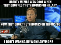 Truth: ON LIBERTY MEMES WAS COOL WHEN  THEY DROPPED TRUTH BOMBS ON HILLARY  THEY DROPTRUTH BOMBS ON TRUMPTOO  AIR  I DONT WANNA BE WOKE ANYMORE