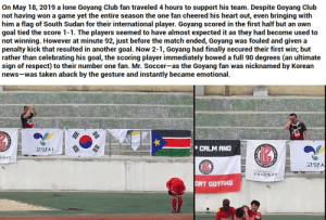 an unexpected gesture: On May 18, 2019 a lone Goyang Club fan traveled 4 hours to support his team. Despite Goyang Club  not having  him a flag of South Sudan for their international player. Goyang scored in the first half but an own  goal tied the score 1-1. The players seemed to have almost expected it as they had become used to  not winning. However at minute 92, just before the match ended, Goyang  penalty kick that resulted in another goal. Now 2-1, Goyang had finally secured their first win; but  rather than celebrating his goal, the scoring player immediately bowed a full 90 degrees (an ultimate  sign of respect) to their number one fan. Mr. Soccer-as the Goyang fan  news-was taken aback by the gesture and instantly became emotional.  won a game yet the entire season the one fan cheered his heart out, even bringing with  was fouled and given a  was nicknamed by Korean  P CALM AND  고양시  OTANG  고양시  민축구단  고양시민축구단  ORT GOYANG an unexpected gesture
