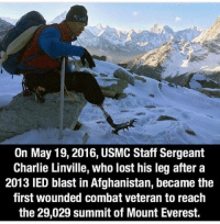 Charlie, Memes, and Respect: On May 19,2016, USMC Staff Sergeant  Charlie Linville, who lost his leg after a  2013 IED blast in Afghanistan, became the  first wounded combat veteran to reach  the 29,029 summit of Mount Everest. RESPECT!🇺🇸 trump Trump2020 presidentdonaldtrump followforfollowback guncontrol trumptrain triggered ------------------ FOLLOW👉🏼 @conservative.american 👈🏼 FOR MORE