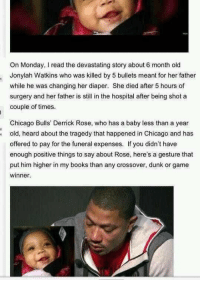 Chicago Bulls, Derrick Rose, and Dunk: On Monday, read the devastating story about 6  month old  Jonylah Watkins who was killed by 5 bullets meant for her father  while he was changing her diaper. She died after 5 hours of  surgery and her father is still in the hospital after being shot a  couple of times.  Chicago Bulls' Derrick Rose, who has a baby less than a year  old, heard about the tragedy that happened in Chicago and has  offered to pay for the funeral expenses. If you didn't have  enough positive things to say about Rose, here's a gesture that  put him higher in my books than any crossover, dunk or game  winner. Awesome Derrick 🏀😀👍🏼