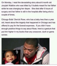 Chicago Bulls, Derrick Rose, and Dunk: On Monday, read the devastating story about 6 month old  Jonylah Watkins who was killed by 5 bullets meant for her father  while he was changing her diaper. She died after 5 hours of  surgery and her father is still in the hospital after being shot a  couple of times.  Chicago Bulls' Derrick Rose, who has a baby less than a year  old, heard about the tragedy that happened in Chicago and has  offered to pay for the funeral expenses. If you didn't have  enough positive things to say about Rose, here's a gesture that  put him higher in my books than any crossover, dunk or game  winner. http://t.co/28oFUVTD0e