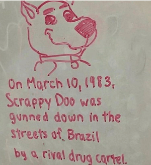 Me irl: On Morch 1o, (983,  Scrappy Doo was  gunned down in the  streets of Brazil  by a rival drug cartel Me irl