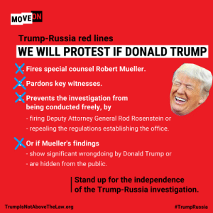 Guess they're not protesting?: ON  MOVE  Trump-Russia red lines  WE WILL PROTEST IF DONALD TRUMP  Fires special counsel Robert Mueller.  Pardons key witnesses.  Prevents the investigation from  being conducted freely, by  firing Deputy Attorney General Rod Rosenstein or  - repealing the regulations establishing the office  Or if Mueller's findings  show significant wrongdoing by Donald Trump or  - are hidden from the public.  Stand up for the independence  of the Trump-Russia investigation.  TrumplsNotAboveTheLaw.org  Guess they're not protesting?