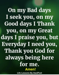 Bad, God, and Life: On my Bad dayS  I seek you, on my  Good days I Thank  you, on my Great  days I praise you, but  Everyday I need you,  Thank you God for  always being here  for me  Amen!  Life Lessons By AwePost <3