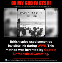Facebook, Facts, and God: ON MY COD FACTS!!!  www.om facts online.com I fb.com/omg facts online Goh my god-facts  OR MY COD  World War II  FACTS  1939 1945  Image  Credit: www.civfanatics.co  British spies used semen as  invisible ink during  WWII. This  method was invented by  Captain  Sir Mansfield Cumming  Join Facebook's Biggest Facts Library with 6 Million+ Fans- www.facebook.com/omgfactsonline