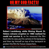 mount st helens: ON MY COO FACTS!  www.omgfacts online.com I fb.com/om g facts online I eohmygod facts  Cryptomundo com  Robert Landsburg, while filming Mount St.  Helens volcano eruption in 1980 realized he  could not survive it, so he rewound the film  back into its case, put his camera in his backpack,  and then lay himself on top of the backpack to  protect the film for future researchers.  Join Facebook's Biggest Facts Library with 6 Million+ Fans- www.facebook.com/omgfactsonline