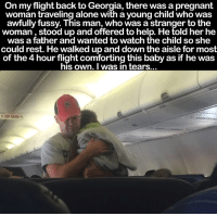 Baby, It's Cold Outside, Comfortable, and Memes: On my flight back to Georgia, there was a pregnant  woman traveling alone with a young child who was  awfully fussy. This man, who was a stranger to the  woman stood up and offered to help. He told her he  was a father and wanted to watch the child so she  could rest. He walked up and down the aisle for most  of the4 hour flight comforting this baby as if he was  his own. I was in tears This just goes to show there are still good people in this world 💛