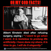 """Albert Einstein, Memes, and Einstein: ON MY GOD FACTS!  www.om facts online.com  I fb.com  gfacts on  l ooh my god facts  Biography.com  mage Source  Albert Einstein died after refusing  surgery, saying  """"I want to go when  I want. It is tasteless to prolong life  artificially. I have done myshare, it is  time to go. I will do it elegantly.""""  Join Facebook's Biggest Facts Library with 6 Million+ Fans- www.facebook.com/omgfactsonline"""