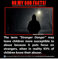 """Memes, Focus, and Library: ON MY GOD FACTS!  www.om facts online.com I fb.com/om g factsonline I eoh go d facts  source wwwdekd.com  The term """"Stranger Danger"""" may  leave children more susceptible to  abuse because it puts focus on  strangers, when in reality 93% of  children know their abuser.  f Join Facebook's Biggest Facts Library with 6 Million+ Fans-www.facebook.com/omgfactsonline"""