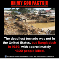 Facebook, Facts, and God: ON MY GOD FACTS!!!  www.om g facts on  ne.COm  fb.com/om facts on  I Goh my god-facts  Image Credit  indpowersystem-com  The deadliest tornado was not in  the United States  but  Bangladesh  in 1989, with approximately  1300 people killed.  Join Facebook's Biggest Facts Library with 6 Million+ Fans- www.facebook.com/omgfactsonline