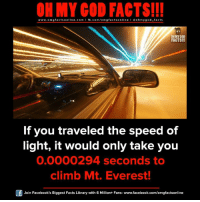 Facebook, Facts, and God: ON MY GOD FACTS!!!  www.om g facts on  ne.COm  fb.com/om facts on  I Goh my god-facts  OH MY GOD  FACTS!!!  If you traveled the speed of  light, it would only take you  0.0000294 seconds to  climb Mt. Everest!  Join Facebook's Biggest Facts Library with 6 Million+ Fans- www.facebook.com/omgfactsonline