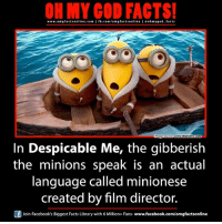 Ba-na-na 🍌: ON MY GOD FACTS!  www.om g facts online.com I fb.com/orm g facts online I eoh my god facts  www.thelisttvcom  mage  In Despicable Me, the gibberish  the minions speak is an actual  language called minionese  created by film director.  Of Join Facebook's Biggest Facts Library with 6 Million+ Fans  www.facebook.com/omgfactsonline Ba-na-na 🍌