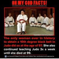 degree-black-belt: ON MY GOD FACTS!  www.omg facts online.com I fb.com  facts on  line a ohm god facts  mage Source  www.noevalleyvoicecom  The only woman ever in history  to obtain a 10th degree black belt in  Judo did so at the age of 97 She also  continued teaching Judo 3x a week  until she died at 99.  Join Facebook's Biggest Facts Library with 6 Million+ Fans- www.facebook.com/omgfactsonline