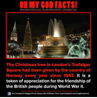 christmas trees: ON MY GOD FACTS!  www.omg facts online.com I fb.com  gfacts on  line a ohm god facts  www.dzigue com  Image Source  The Christmas tree in London's Trafalgar  Square had been given by the country of  Norway every year since 1947.  It is a  token of appreciation for the friendship of  the British people during World War II.  Join Facebook's Biggest Facts Library with 6 Million+ Fans- www.facebook.com/omgfactsonline