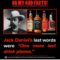"""drink please: ON MY GOD FACTS!  www.omg facts online.com I fb.com  line a ohm god facts  DANIEL  NOT  Je  3ennessee  HONEY  SKEY  www.viniesapo  Jack Daniel's last words  were """"One more last  drink please.  Join Facebook's Biggest Facts Library with 6 Million+ Fans- www.facebook.com/omgfactsonline"""