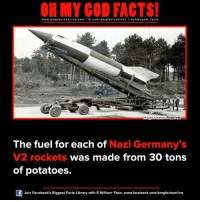Memes, Pinterest, and 🤖: ON MY GOD FACTS!  www.omg facts online.com I fb.com  m facts on  o hmy god facts  mage Source  Pinterest  The fuel for each of  Nazi Germany's  V2 rockets  was made from 30 tons  of potatoes.  Join Facebook's Biggest Facts Library with 6 Million+ Fans- www.facebook.com/omgfactsonline