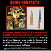 Ironic, Memes, and Library: ON MY GOD FACTS!  www.omg facts online.com I fb.com/o facts online I a ohm ygo d facts  omg Image source www.cbc.ca  A famous dagger found in the wrapping of  Egyptian king Tutankhamun's mummy was  made with iron from a meteorite, a study  confirms. weapon was made by hammering  in 14th century BC, 600 years before iron  melting developed in Egypt.  Join Facebook's Biggest Facts Library with 6 Million+ Fans- www.facebook.com/omgfactsonline