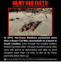 Memes, Air Force, and Beach: ON MY GOD FACTS!  www.omg facts online.com I fb.com/om g factsonline I eoh facts  hmygod Tumblr  mage  In 2016, Hurricane Matthew uncovered more  than a dozen Civil War cannonballs on a beach in  South Carolina. Even though the eroded artillery  looked harmless after 150 years buried in Sand, they  were still prone to detonating and able to send  shrapnel more than 1/4 mile, so the US Air Force  promotly blew them up.  Join Facebook's Biggest Facts Library with 6 Million+ Fans- www.facebook.com/omgfactsonline