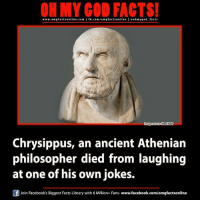 Memes, Library, and Libraries: ON MY GOD FACTS!  www.omg facts online.com I fb.com/om g factson line I eohmygod facts  ce Honi soit  Chrysippus, an ancient Athenian  philosopher died from laughing  at one of his own jokes.  Join Facebook's Biggest Facts Library with 6 Million+ Fans- www.facebook.com/omgfactsonline