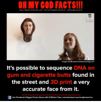 omg facts: ON MY GOD FACTS!!!  www.omg facts online.com I fb.com/om gfacts online l ao hmygod-facts  OR MYCO  FACTS!  Image Credit:www.smithsonianmag.com  It's possible to sequence  DNA on  gum and cigarette butts  found in  the street and 3D print  a very  accurate face from it.  Join Facebook's Biggest Facts Library with 6 Million+ Fans- www.facebook.com/omgfactsonline