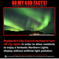 light pollution: ON MY GOD FACTS!  www.omg facts online.com I fb.com/om gfacts on  a oh my god facts  mage Source The Randomization o WordPress.com  Reykjavik's City Council decided to turn  off city lights in order to allow residents  to enjoy a fantastic Northern Lights  display without artificial light pollution.  Join Facebook's Biggest Facts Library with 6 Million+ Fans- www.facebook.com/omgfactsonline