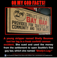 "Memes, 🤖, and Cannon: ON MY GOD FACTS!  www.omg facts online.com  I fb.com  omg facts online I a oh y god facts  BAR  PROVIDED FOR SEATTLE  COMMUNITY AND Wikipedia  A young stripper named Shelly Bauman  lost her leg in a freak confetti cannon  accident.  She sued and used the money  from the settlement to open Seattle's first  gay bar, which she named  ""Shelly's Leg  Join Facebook's Biggest Facts Library with 6 Million+ Fans- www.facebook.com/omgfactsonline"