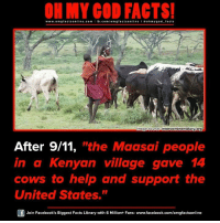 "Memes, 🤖, and Mage: ON MY GOD FACTS!  www.omg facts online.com I fb.com  omg facts on  I oh my god facts  mage Source  intercontinentalcry.org  After 9/11, ""the Maasai people  in a Kenyan village gave 14  cows to help and support the  United States.""  Join Facebook's Biggest Facts Library with 6 Million+ Fans- www.facebook.com/omgfactsonline"
